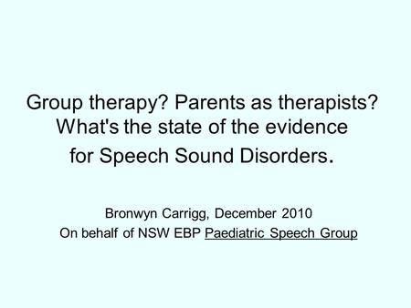 Group therapy? Parents as therapists? What's the state of the evidence for Speech Sound Disorders. Bronwyn Carrigg, December 2010 On behalf of NSW EBP.