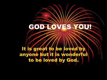 GOD LOVES YOU! It is great to be loved by anyone but it is wonderful to be loved by God.