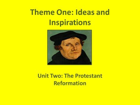 Theme One: Ideas and Inspirations Unit Two: The Protestant Reformation.