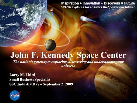 John F. Kennedy Space Center The nation's gateway to exploring, discovering and understanding our universe Inspiration + Innovation + Discovery = Future.