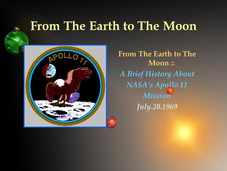 From The Earth to The Moon From The Earth to The Moon :: A Brief History About NASA's Apollo 11 Mission July.20.1969.