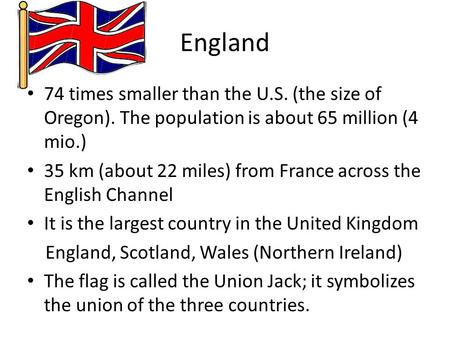England 74 times smaller than the U.S. (the size of Oregon). The population is about 65 million (4 mio.) 35 km (about 22 miles) from France across the.