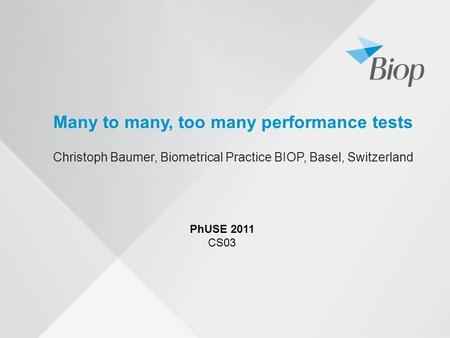 Many to many, too many performance tests Christoph Baumer, Biometrical Practice BIOP, Basel, Switzerland PhUSE 2011 CS03.
