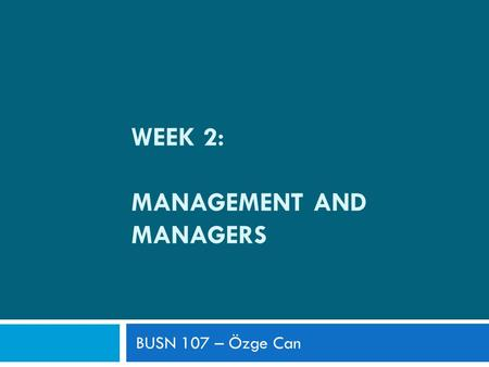 WEEK 2: MANAGEMENT AND MANAGERS BUSN 107 – Özge Can.