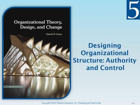Copyright © 2013 Pearson Education, Inc. Publishing as Prentice Hall 5-1 Designing Organizational Structure: Authority and Control.