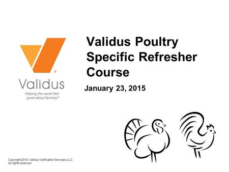 Copyright 2010, Validus Verification Services, LLC. All rights reserved. January 23, 2015 Validus Poultry Specific Refresher Course.