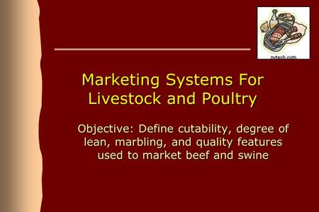Marketing Systems For Livestock and Poultry Objective: Define cutability, degree of lean, marbling, and quality features used to market beef and swine.