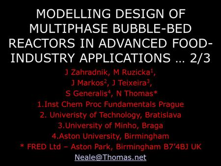 MODELLING DESIGN OF MULTIPHASE BUBBLE-BED REACTORS IN ADVANCED FOOD- INDUSTRY APPLICATIONS … 2/3 J Zahradnik, M Ruzicka 1, J Markos 2, J Teixeira 3, S.