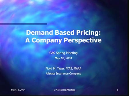 May 18, 2004CAS Spring Meeting1 Demand Based Pricing: A Company Perspective CAS Spring Meeting May 18, 2004 Floyd M. Yager, FCAS, MAAA Allstate Insurance.