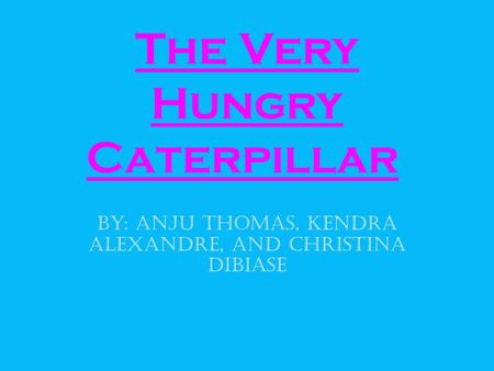 The Very Hungry Caterpillar By: Anju Thomas, Kendra Alexandre, and Christina DiBiase.