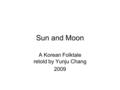 Sun and Moon A Korean Folktale retold by Yunju Chang 2009.