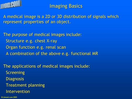 © Jimoid.com 2005 Imaging Basics A medical image is a 2D or 3D distribution of signals which represent properties of an object. The purpose of medical.