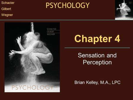 Chapter 4 Sensation and Perception PSYCHOLOGY Schacter Gilbert Wegner Brian Kelley, M.A., LPC.