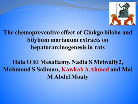 The chemopreventive effect of Ginkgo biloba and Silybum marianum extracts on hepatocarcinogenesis in rats Hala O El Mesallamy, Nadia S Metwally2, Mahmoud.