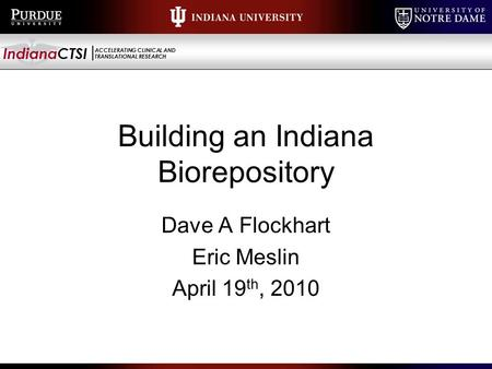 IndianaCTSI ACCELERATING CLINICAL AND TRANSLATIONAL RESEARCH Building an Indiana Biorepository Dave A Flockhart Eric Meslin April 19 th, 2010.