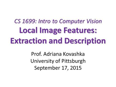 CS 1699: Intro to Computer Vision Local Image Features: Extraction and Description Prof. Adriana Kovashka University of Pittsburgh September 17, 2015.