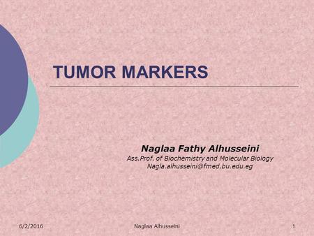 6/2/2016Naglaa Alhusseini1 TUMOR MARKERS Naglaa Fathy Alhusseini Ass.Prof. of Biochemistry and Molecular Biology