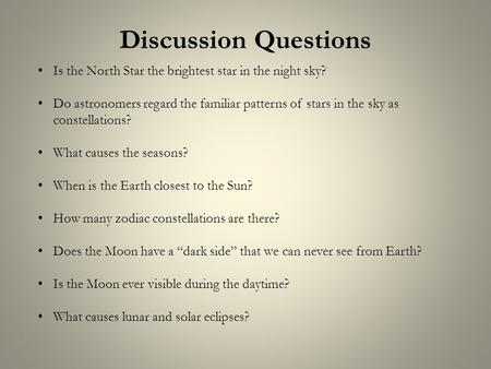 Discussion Questions Is the North Star the brightest star in the night sky? Do astronomers regard the familiar patterns of stars in the sky as constellations?