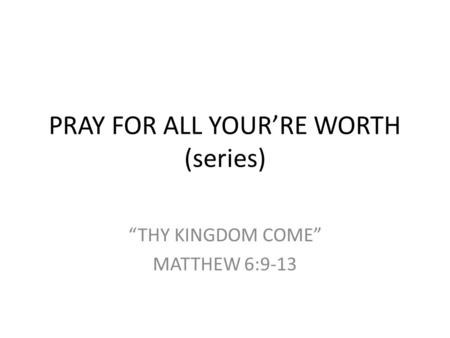 "PRAY FOR ALL YOUR'RE WORTH (series) ""THY KINGDOM COME"" MATTHEW 6:9-13."
