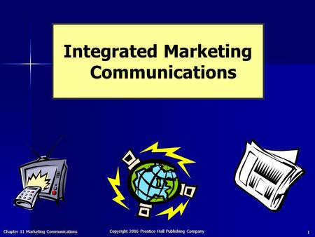 Chapter 11 Marketing Communications Copyright 2006 Prentice Hall Publishing Company 1 Integrated Marketing Communications.