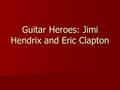 Guitar Heroes: Jimi Hendrix and Eric Clapton. Jimi Hendrix (1942–70) The most original, inventive, and influential guitarist of the rock era The most.