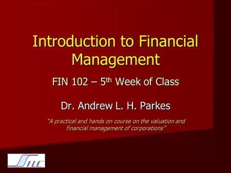 "Introduction to Financial Management FIN 102 – 5 th Week of Class Dr. Andrew L. H. Parkes ""A practical and hands on course on the valuation and financial."