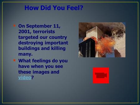 1 How Did You Feel?  On September 11, 2001, terrorists targeted our country destroying important buildings and killing many.  What feelings do you have.