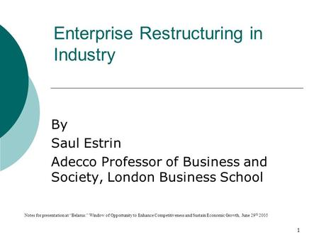 "1 Enterprise Restructuring in Industry By Saul Estrin Adecco Professor of Business and Society, London Business School Notes for presentation at ""Belarus:"""
