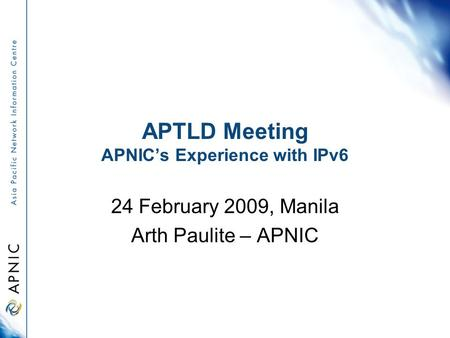 APTLD Meeting APNIC's Experience with IPv6 24 February 2009, Manila Arth Paulite – APNIC.