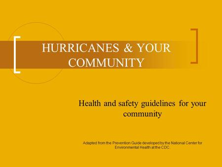 HURRICANES & YOUR COMMUNITY Health and safety guidelines for your community Adapted from the Prevention Guide developed by the National Center for Environmental.