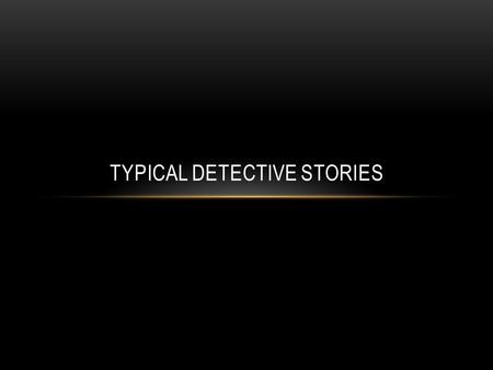 TYPICAL DETECTIVE STORIES. ELEMENTS Hero: Main character/eccentric detective, who often prefers privacy and wants to separate self from rest of human.