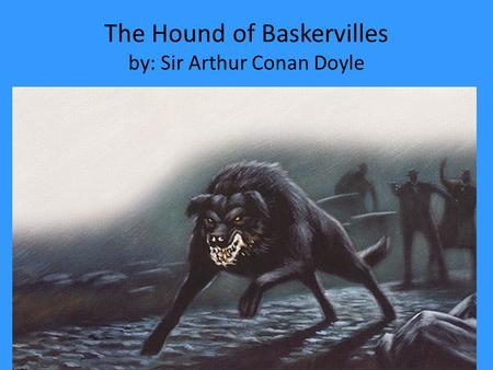 The Hound of Baskervilles by: Sir Arthur Conan Doyle.