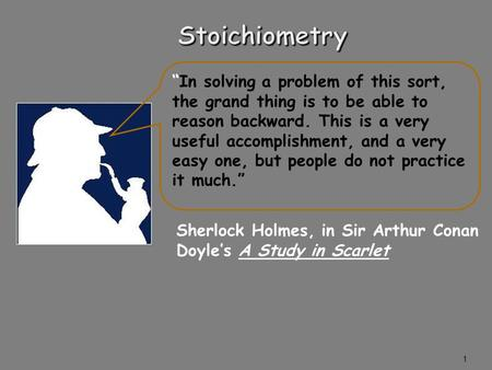"1 Sherlock Holmes, in Sir Arthur Conan Doyle's A Study in Scarlet ""In solving a problem of this sort, the grand thing is to be able to reason backward."