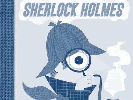 Do you know this man? ! Have you read the books about Sherlock Holmes, by Sir Arthur Conan Doyle? Or watched any adaptation for movie or TV? Discuss.