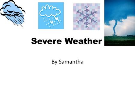 Severe Weather By Samantha. Hurricanes Hurricanes are powerful storms. They happen a lot in August, September and October. The sky gets dark. There may.