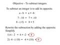 Objective - To subtract integers. To subtract an integer is to add its opposite. a - b =a + -b 7 - 10 =7 + -10 8 - (-5) =8 + 5 = 6 + -2= 4 Rewrite the.