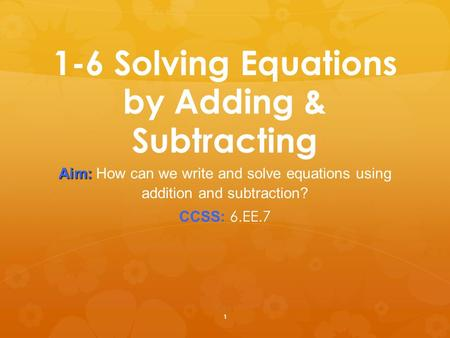 1 1-6 Solving Equations by Adding & Subtracting Aim: Aim: How can we write and solve equations using addition and subtraction? CCSS: 6.EE.7.