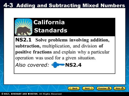Holt CA Course 1 4-3 Adding and Subtracting Mixed Numbers NS2.1 Solve problems involving addition, subtraction, multiplication, and division of positive.