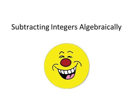 Subtracting Integers Algebraically. How to Subtract Integers Algebraically 1.Rewrite the problem  Keep the first number the same  Change the problem.