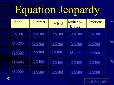 Equation Jeopardy Add Mixed Multiply/ Divide Fractions Q $100 Q $200 Q $300 Q $400 Q $500 Q $100 Q $200 Q $300 Q $400 Q $500 Final Jeopardy Subtract.