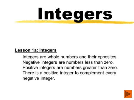 Integers Lesson 1a: Integers Integers are whole numbers and their opposites. Negative integers are numbers less than zero. Positive integers are numbers.