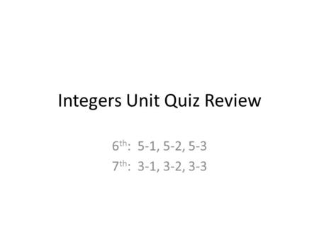 Integers Unit Quiz Review 6 th : 5-1, 5-2, 5-3 7 th : 3-1, 3-2, 3-3.