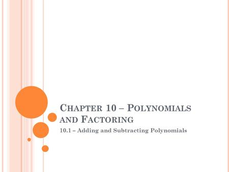 C HAPTER 10 – P OLYNOMIALS AND F ACTORING 10.1 – Adding and Subtracting Polynomials.