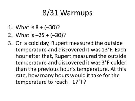 8/31 Warmups 1.What is 8 + (–30)? 2.What is –25 + (–30)? 3.On a cold day, Rupert measured the outside temperature and discovered it was 13°F. Each hour.