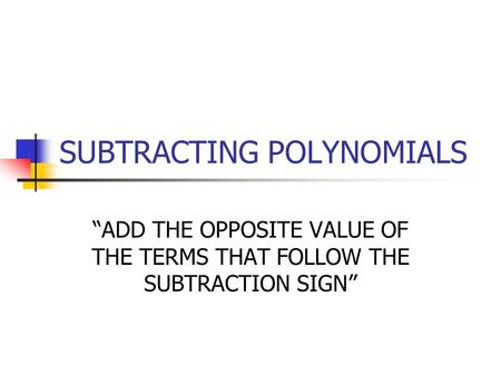 "SUBTRACTING POLYNOMIALS ""ADD THE OPPOSITE VALUE OF THE TERMS THAT FOLLOW THE SUBTRACTION SIGN"""