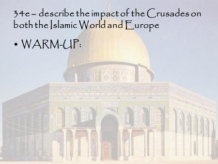 34e – describe the impact of the Crusades on both the Islamic World and Europe WARM-UP:
