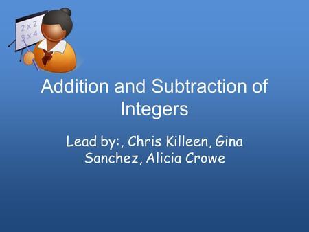 Addition and Subtraction of Integers Lead by:, Chris Killeen, Gina Sanchez, Alicia Crowe.
