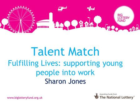 Talent Match Fulfilling Lives: supporting young people into work Sharon Jones.