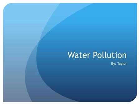 Water Pollution By: Taylor. What is Water Pollution? Water Pollution is when trash, dirt, contaminates, twigs, grass, oil, etc. get in your clean water.