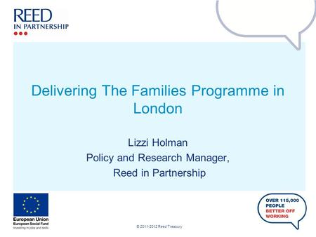 © 2011-2012 Reed Treasury Delivering The Families Programme in London Lizzi Holman Policy and Research Manager, Reed in Partnership.
